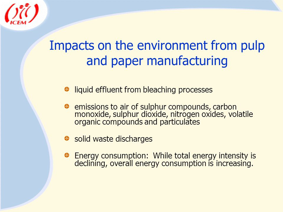 Impacts on the environment from pulp and paper manufacturing liquid effluent from bleaching processes emissions to air of sulphur compounds, carbon monoxide, sulphur dioxide, nitrogen oxides, volatile organic compounds and particulates solid waste discharges Energy consumption: While total energy intensity is declining, overall energy consumption is increasing.