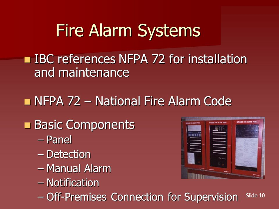Slide 10 Fire Alarm Systems IBC references NFPA 72 for installation and maintenance IBC references NFPA 72 for installation and maintenance NFPA 72 – National Fire Alarm Code NFPA 72 – National Fire Alarm Code Basic Components Basic Components –Panel –Detection –Manual Alarm –Notification –Off-Premises Connection for Supervision
