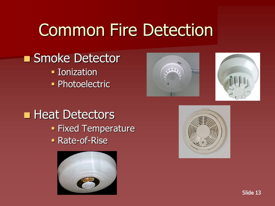 Slide 13 Common Fire Detection Smoke Detector Smoke Detector  Ionization  Photoelectric Heat Detectors Heat Detectors  Fixed Temperature  Rate-of-Rise