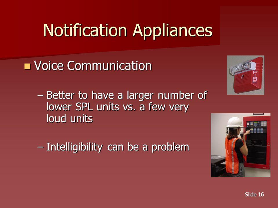 Slide 16 Notification Appliances Voice Communication Voice Communication –Better to have a larger number of lower SPL units vs.