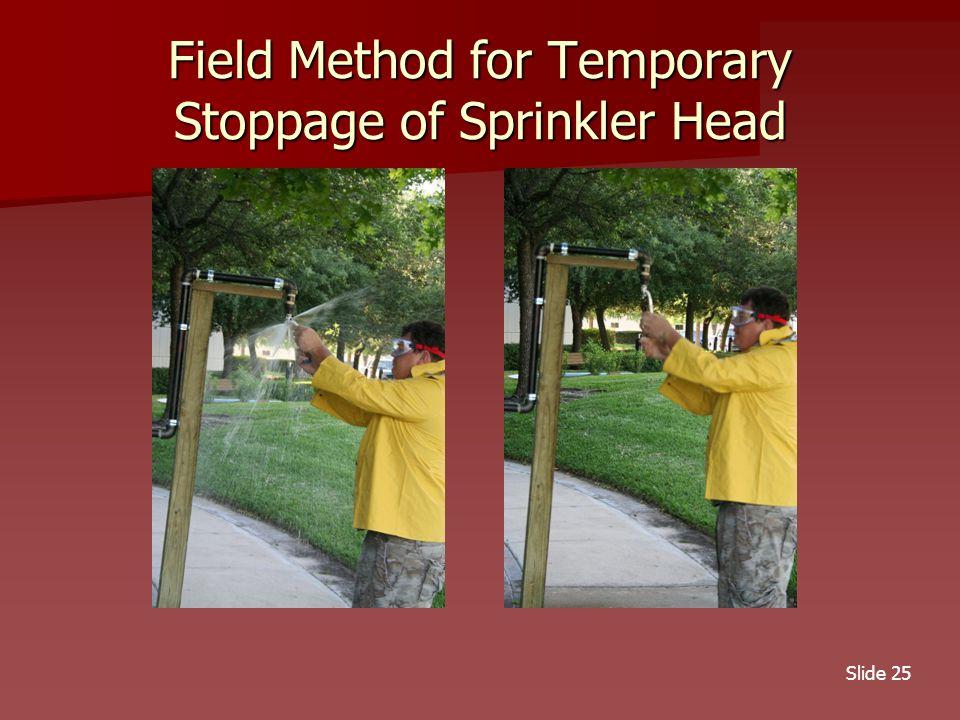 Slide 25 Field Method for Temporary Stoppage of Sprinkler Head