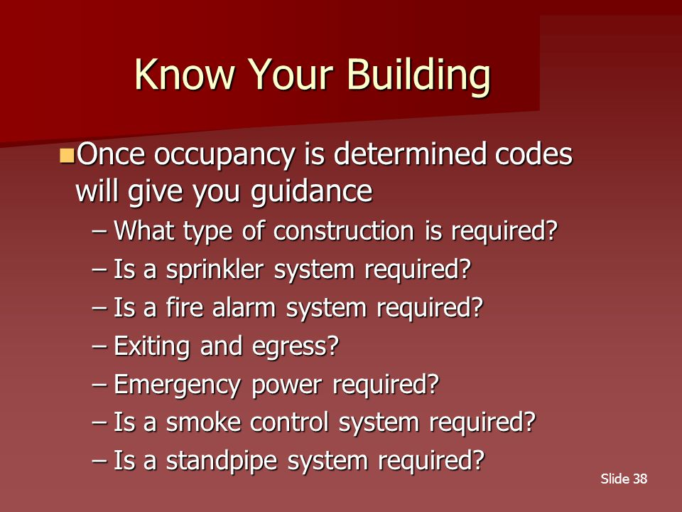 Slide 38 Know Your Building Once occupancy is determined codes will give you guidance Once occupancy is determined codes will give you guidance –What type of construction is required.