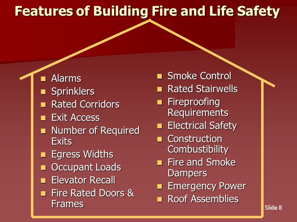 Slide 8 Features of Building Fire and Life Safety Alarms Alarms Sprinklers Sprinklers Rated Corridors Rated Corridors Exit Access Exit Access Number of Required Exits Number of Required Exits Egress Widths Egress Widths Occupant Loads Occupant Loads Elevator Recall Elevator Recall Fire Rated Doors & Frames Fire Rated Doors & Frames Smoke Control Smoke Control Rated Stairwells Rated Stairwells Fireproofing Requirements Fireproofing Requirements Electrical Safety Electrical Safety Construction Combustibility Construction Combustibility Fire and Smoke Dampers Fire and Smoke Dampers Emergency Power Emergency Power Roof Assemblies Roof Assemblies