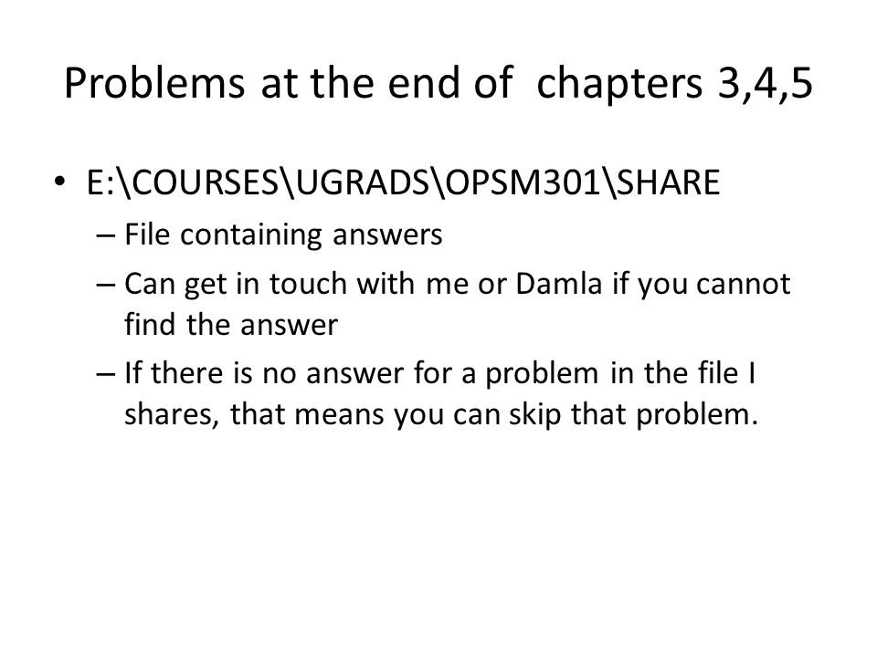 Problems at the end of chapters 3,4,5 E:\COURSES\UGRADS\OPSM301\SHARE – File containing answers – Can get in touch with me or Damla if you cannot find the answer – If there is no answer for a problem in the file I shares, that means you can skip that problem.