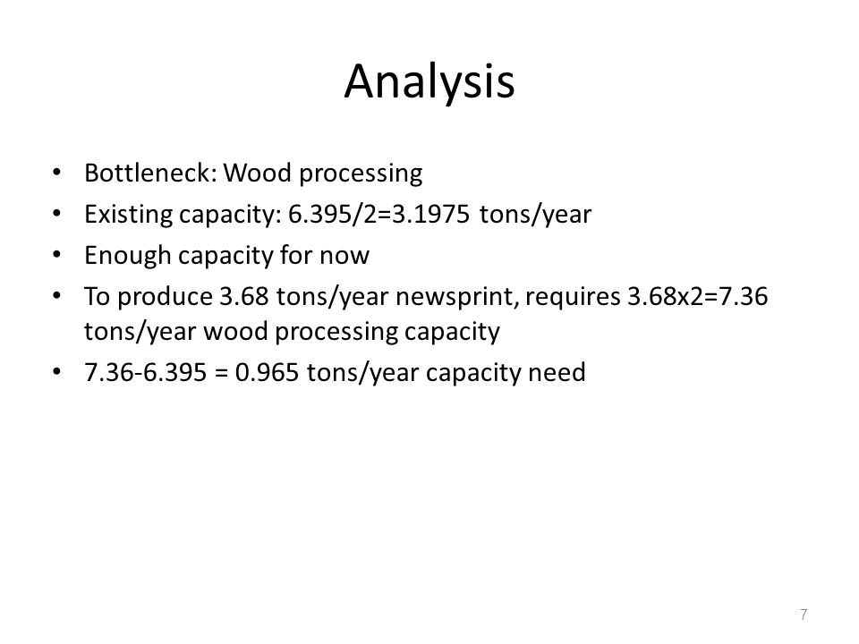 7 Analysis Bottleneck: Wood processing Existing capacity: 6.395/2=3.1975 tons/year Enough capacity for now To produce 3.68 tons/year newsprint, requires 3.68x2=7.36 tons/year wood processing capacity 7.36-6.395 = 0.965 tons/year capacity need