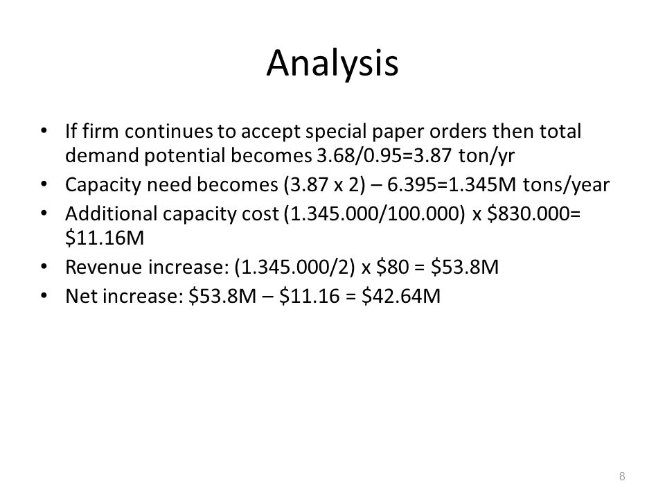 8 Analysis If firm continues to accept special paper orders then total demand potential becomes 3.68/0.95=3.87 ton/yr Capacity need becomes (3.87 x 2) – 6.395=1.345M tons/year Additional capacity cost (1.345.000/100.000) x $830.000= $11.16M Revenue increase: (1.345.000/2) x $80 = $53.8M Net increase: $53.8M – $11.16 = $42.64M