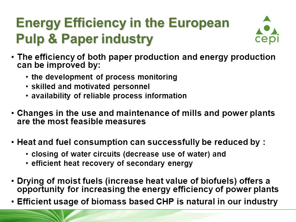 28 Energy Efficiency in the European Pulp & Paper industry The efficiency of both paper production and energy production can be improved by: the development of process monitoring skilled and motivated personnel availability of reliable process information Changes in the use and maintenance of mills and power plants are the most feasible measures Heat and fuel consumption can successfully be reduced by : closing of water circuits (decrease use of water) and efficient heat recovery of secondary energy Drying of moist fuels (increase heat value of biofuels) offers a opportunity for increasing the energy efficiency of power plants Efficient usage of biomass based CHP is natural in our industry