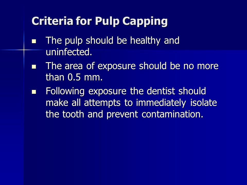 Criteria for Pulp Capping The pulp should be healthy and uninfected. The pulp should be healthy and uninfected. The area of exposure should be no more