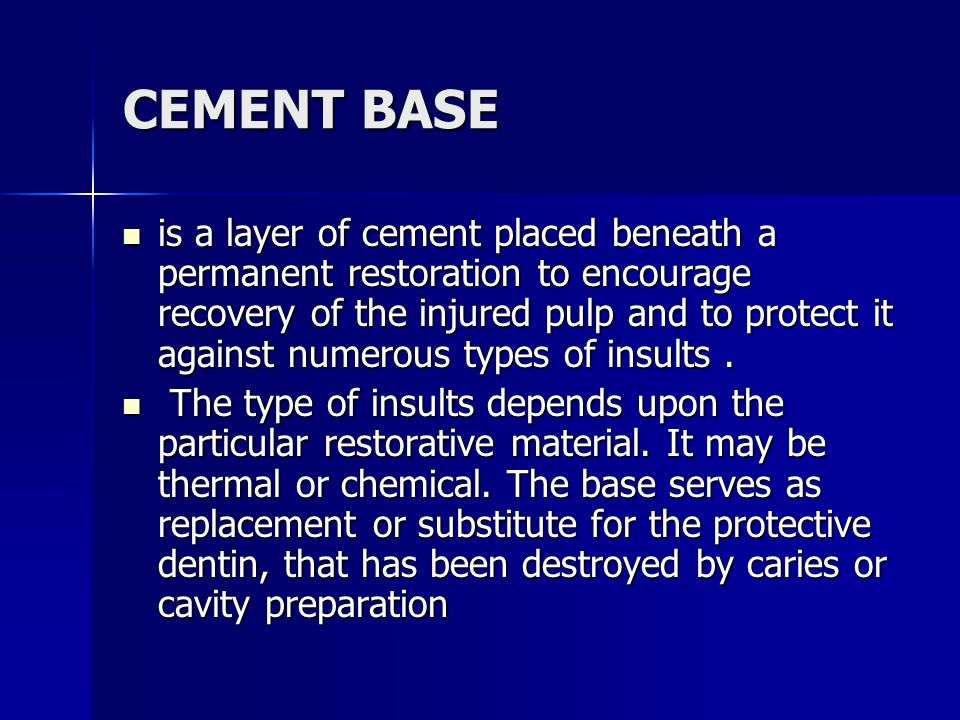 CEMENT BASE is a layer of cement placed beneath a permanent restoration to encourage recovery of the injured pulp and to protect it against numerous t