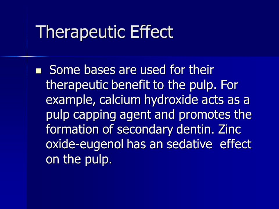 Therapeutic Effect Some bases are used for their therapeutic benefit to the pulp. For example, calcium hydroxide acts as a pulp capping agent and prom