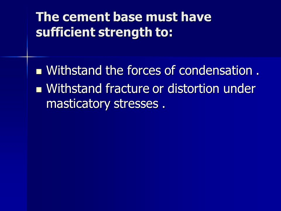 The cement base must have sufficient strength to: Withstand the forces of condensation. Withstand the forces of condensation. Withstand fracture or di