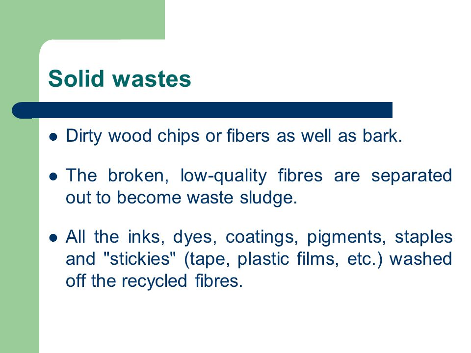 Solid wastes Dirty wood chips or fibers as well as bark. The broken, low-quality fibres are separated out to become waste sludge. All the inks, dyes,