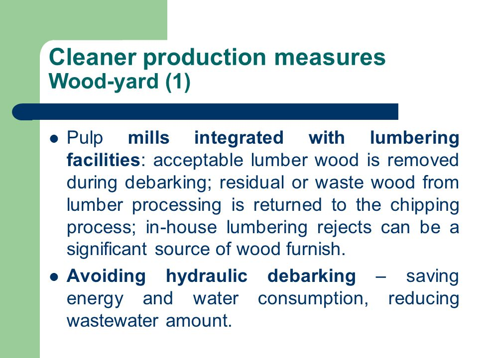 Cleaner production measures Wood-yard (1) Pulp mills integrated with lumbering facilities: acceptable lumber wood is removed during debarking; residua