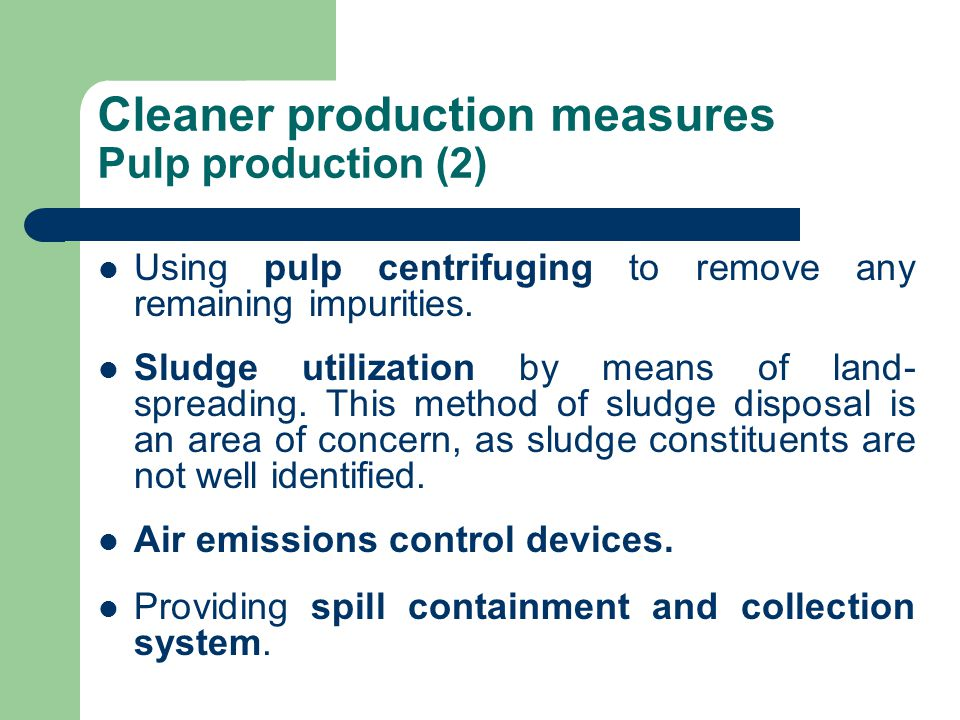 Cleaner production measures Pulp production (2) Using pulp centrifuging to remove any remaining impurities. Sludge utilization by means of land- sprea