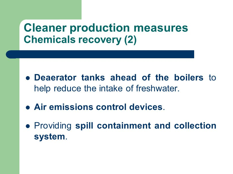 Cleaner production measures Chemicals recovery (2) Deaerator tanks ahead of the boilers to help reduce the intake of freshwater.