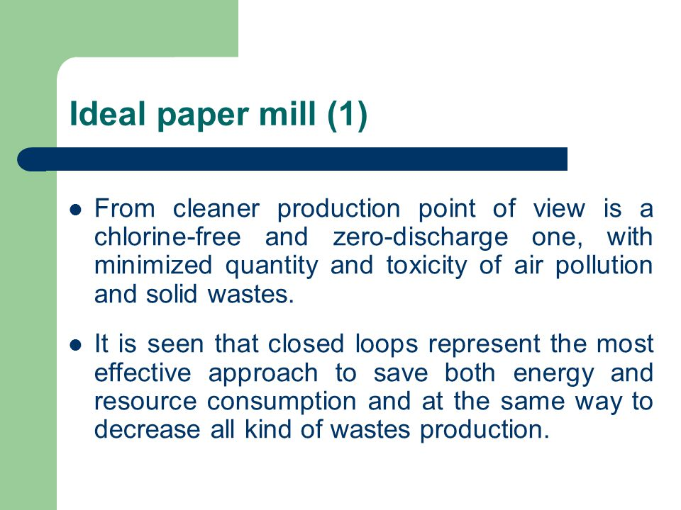 Ideal paper mill (1) From cleaner production point of view is a chlorine-free and zero-discharge one, with minimized quantity and toxicity of air pollution and solid wastes.