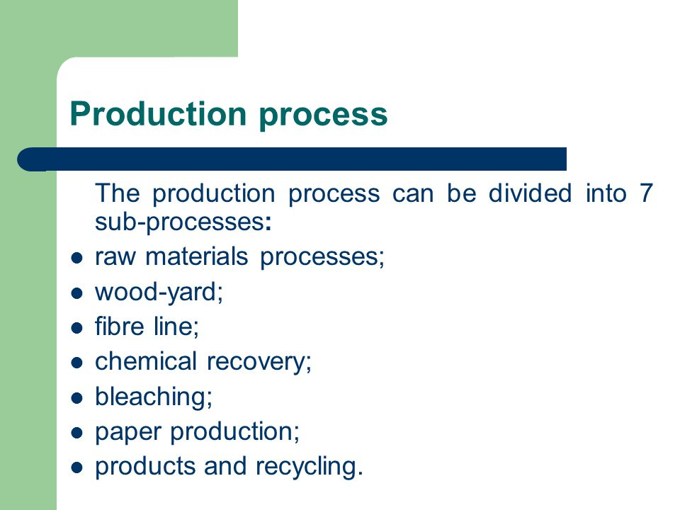 Production process The production process can be divided into 7 sub-processes: raw materials processes; wood-yard; fibre line; chemical recovery; blea