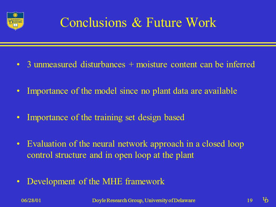 U D 06/28/01Doyle Research Group, University of Delaware19 Conclusions & Future Work 3 unmeasured disturbances + moisture content can be inferred Importance of the model since no plant data are available Importance of the training set design based Evaluation of the neural network approach in a closed loop control structure and in open loop at the plant Development of the MHE framework