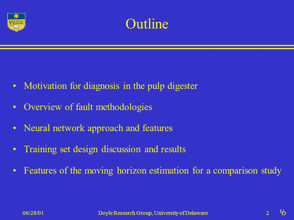 U D 06/28/01Doyle Research Group, University of Delaware2 Outline Motivation for diagnosis in the pulp digester Overview of fault methodologies Neural network approach and features Training set design discussion and results Features of the moving horizon estimation for a comparison study