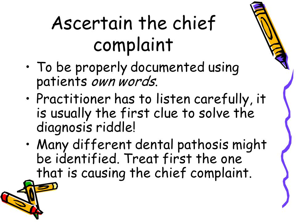 Ascertain the chief complaint To be properly documented using patients own words. Practitioner has to listen carefully, it is usually the first clue t