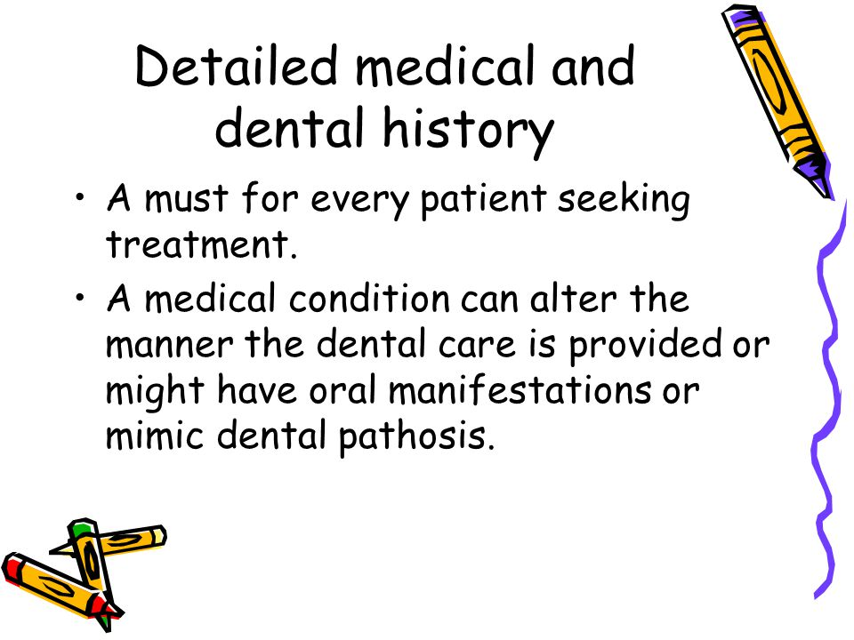 Detailed medical and dental history A must for every patient seeking treatment. A medical condition can alter the manner the dental care is provided o