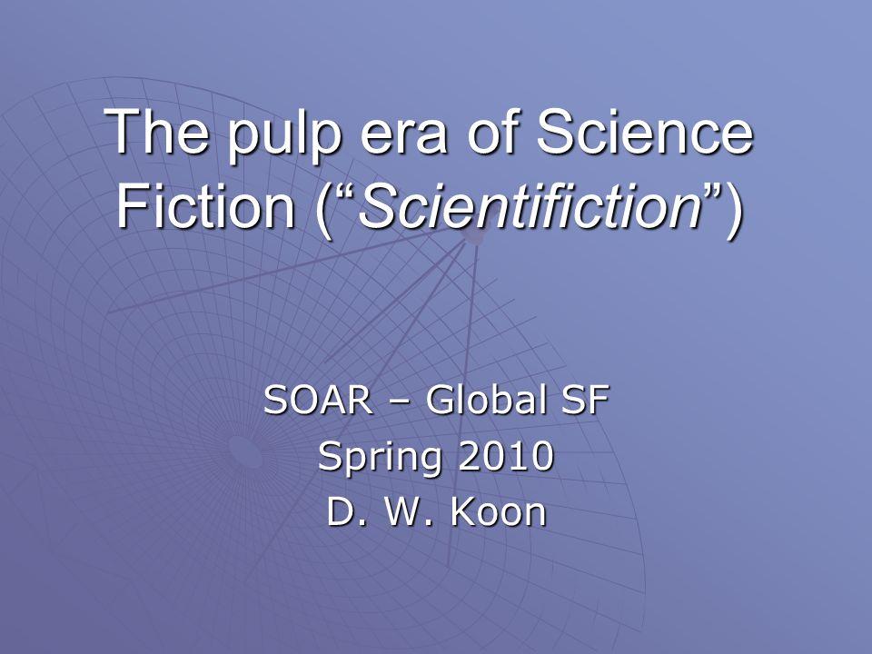 The pulp era of Science Fiction ( Scientifiction ) SOAR – Global SF Spring 2010 D. W. Koon