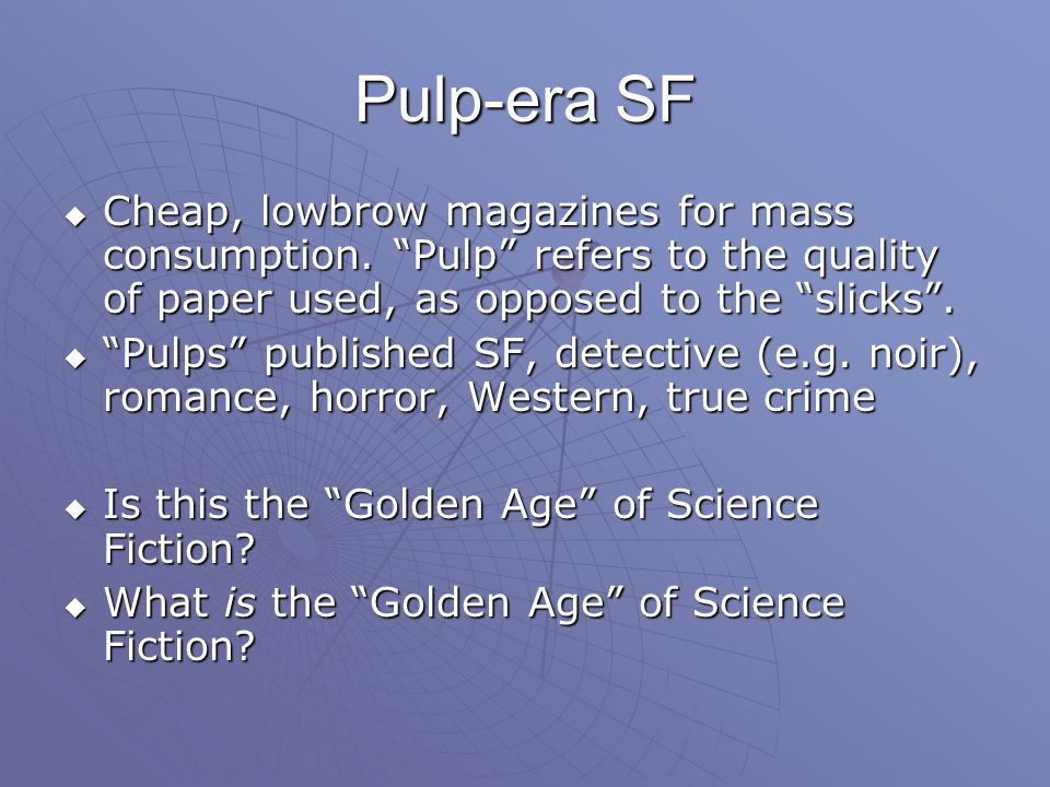 Pulp-era SF  Cheap, lowbrow magazines for mass consumption.
