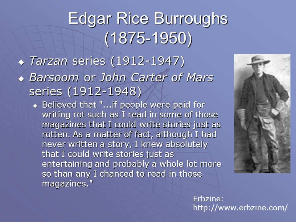 Edgar Rice Burroughs (1875-1950)  Tarzan series (1912-1947)  Barsoom or John Carter of Mars series (1912-1948)  Believed that ...if people were paid for writing rot such as I read in some of those magazines that I could write stories just as rotten.