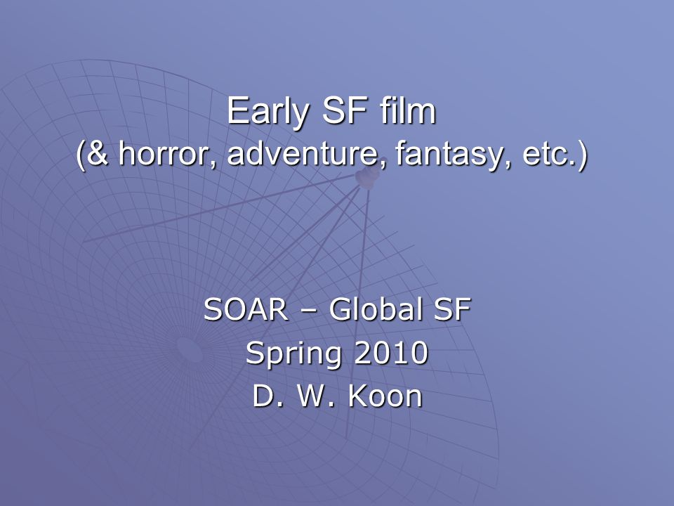 Early SF film (& horror, adventure, fantasy, etc.) SOAR – Global SF Spring 2010 D. W. Koon