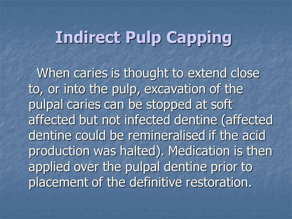 Indirect Pulp Capping When caries is thought to extend close to, or into the pulp, excavation of the pulpal caries can be stopped at soft affected but
