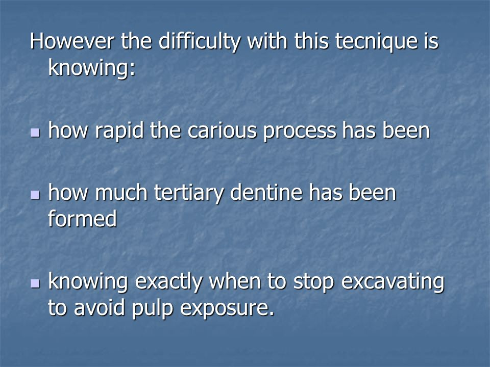 However the difficulty with this tecnique is knowing: how rapid the carious process has been how rapid the carious process has been how much tertiary dentine has been formed how much tertiary dentine has been formed knowing exactly when to stop excavating to avoid pulp exposure.