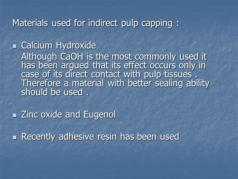 Materials used for indirect pulp capping : Calcium Hydroxide Calcium Hydroxide Although CaOH is the most commonly used it has been argued that its effect occurs only in case of its direct contact with pulp tissues.