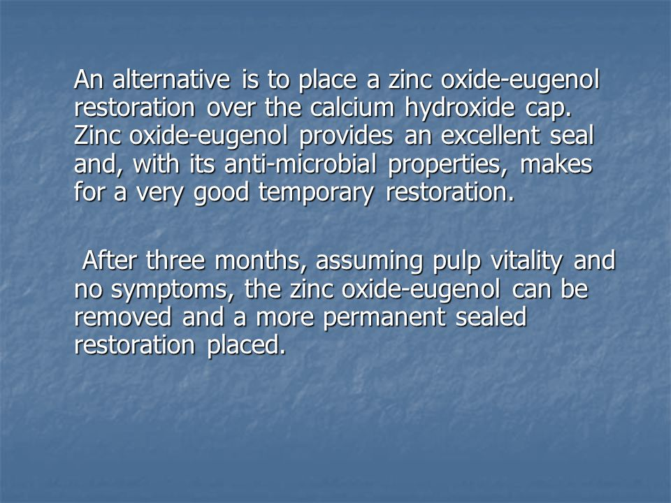An alternative is to place a zinc oxide-eugenol restoration over the calcium hydroxide cap.