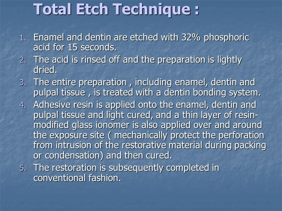 Total Etch Technique : 1. Enamel and dentin are etched with 32% phosphoric acid for 15 seconds. 2. The acid is rinsed off and the preparation is light