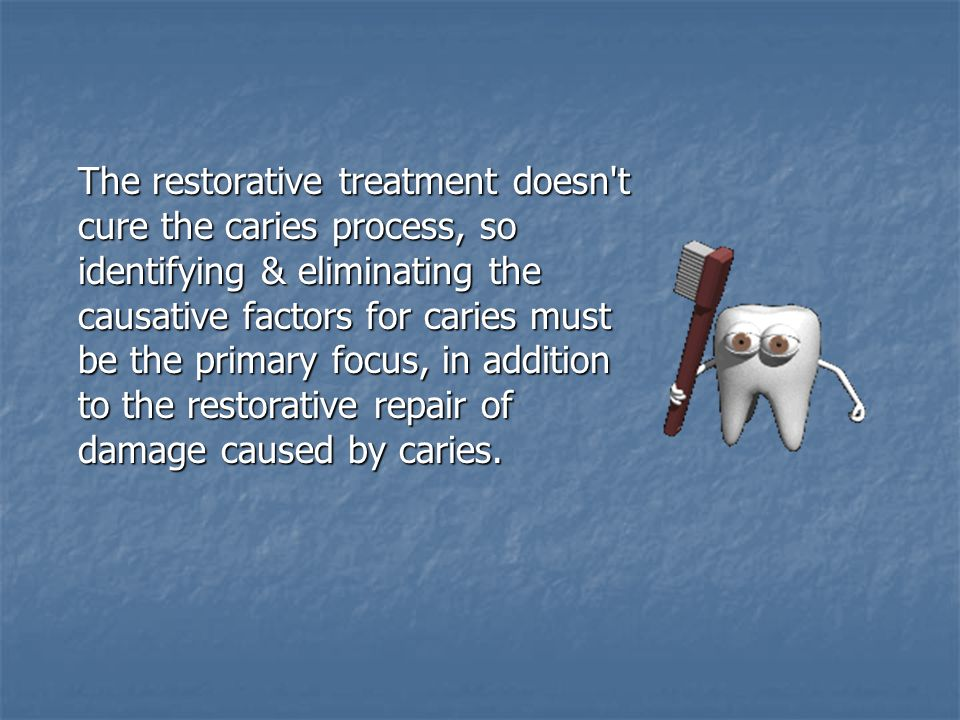 The restorative treatment doesn't cure the caries process, so identifying & eliminating the causative factors for caries must be the primary focus, in