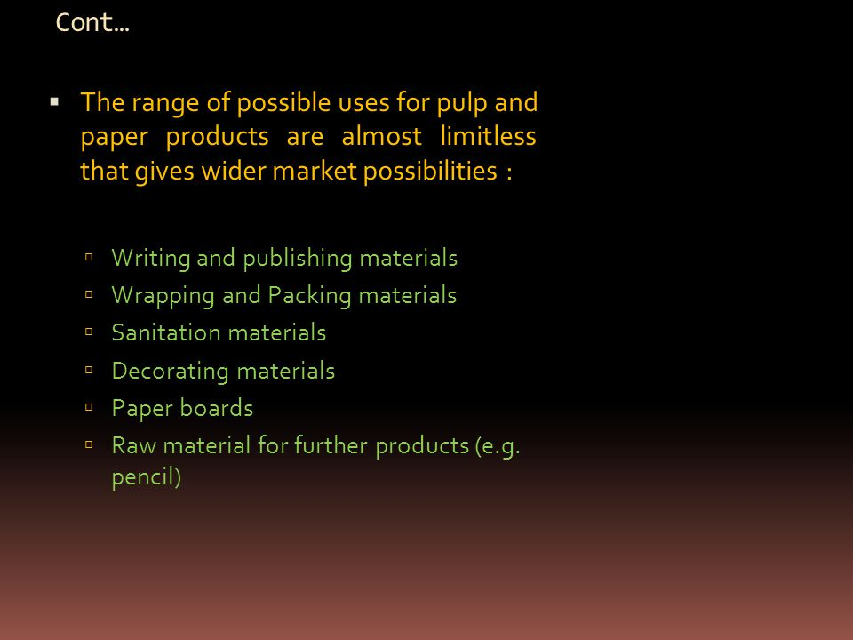 Cont…  The range of possible uses for pulp and paper products are almost limitless that gives wider market possibilities :  Writing and publishing materials  Wrapping and Packing materials  Sanitation materials  Decorating materials  Paper boards  Raw material for further products (e.g.