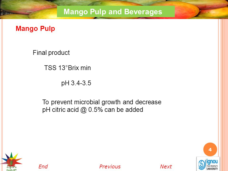 4 Mango Pulp and Beverages Final product TSS 13°Brix min pH 3.4-3.5 To prevent microbial growth and decrease pH citric acid @ 0.5% can be added Mango