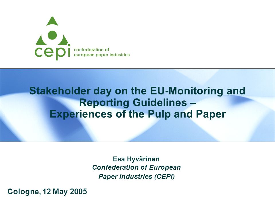Stakeholder day on the EU-Monitoring and Reporting Guidelines – Experiences of the Pulp and Paper Esa Hyvärinen Confederation of European Paper Industries (CEPI) Cologne, 12 May 2005