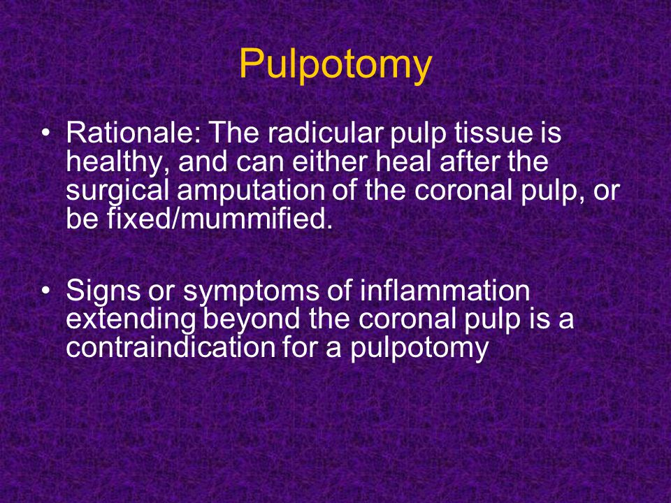 Pulpotomy Rationale: The radicular pulp tissue is healthy, and can either heal after the surgical amputation of the coronal pulp, or be fixed/mummified.