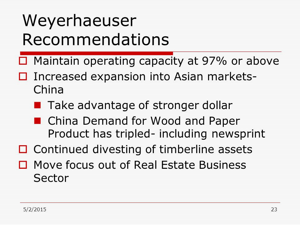5/2/201523 Weyerhaeuser Recommendations  Maintain operating capacity at 97% or above  Increased expansion into Asian markets- China Take advantage o