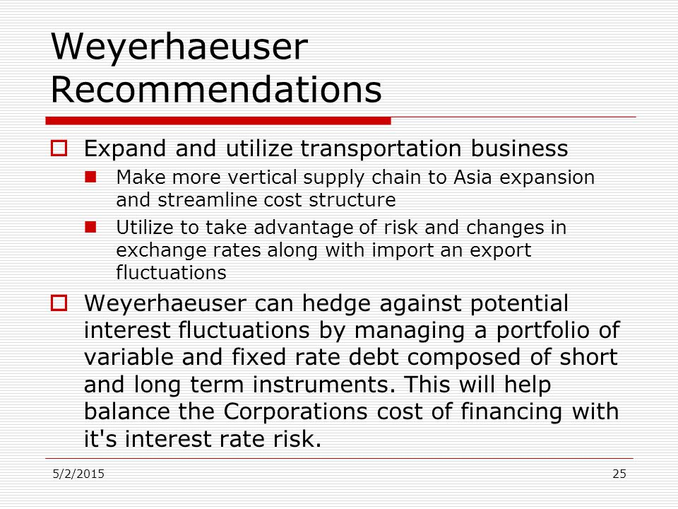 5/2/201525 Weyerhaeuser Recommendations  Expand and utilize transportation business Make more vertical supply chain to Asia expansion and streamline