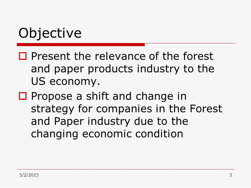 5/2/20153 Objective  Present the relevance of the forest and paper products industry to the US economy.  Propose a shift and change in strategy for