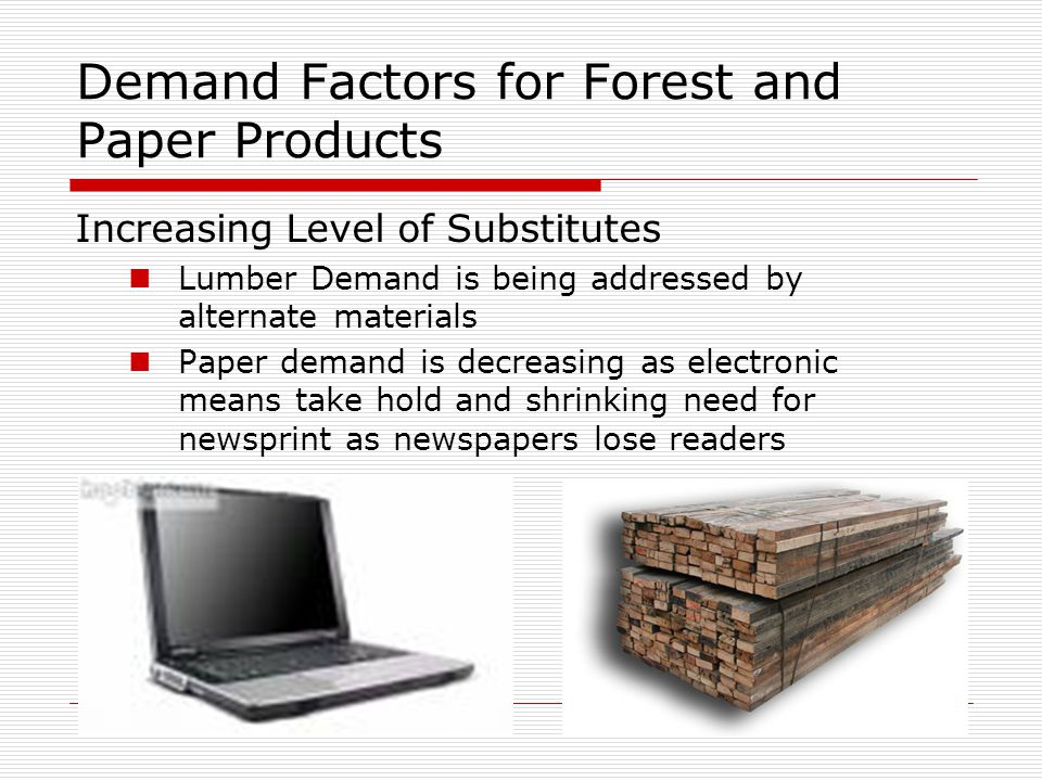 5/2/20159 Demand Factors for Forest and Paper Products Increasing Level of Substitutes Lumber Demand is being addressed by alternate materials Paper d