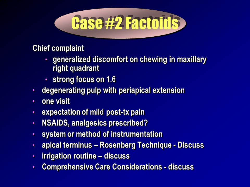Case #2 Factoids Chief complaint generalized discomfort on chewing in maxillary right quadrant strong focus on 1.6 degenerating pulp with periapical extension one visit expectation of mild post-tx pain NSAIDS, analgesics prescribed.