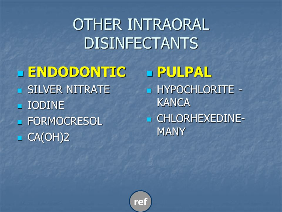 OTHER INTRAORAL DISINFECTANTS ENDODONTIC ENDODONTIC SILVER NITRATE SILVER NITRATE IODINE IODINE FORMOCRESOL FORMOCRESOL CA(OH)2 CA(OH)2 PULPAL PULPAL HYPOCHLORITE - KANCA HYPOCHLORITE - KANCA CHLORHEXEDINE- MANY CHLORHEXEDINE- MANY ref