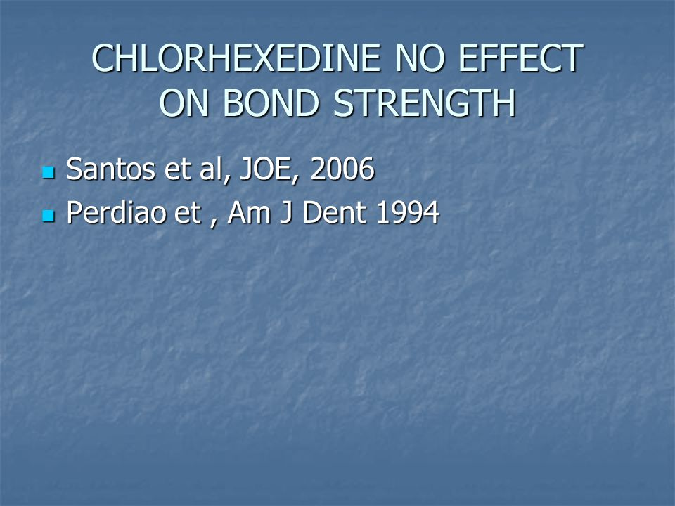 CHLORHEXEDINE NO EFFECT ON BOND STRENGTH Santos et al, JOE, 2006 Santos et al, JOE, 2006 Perdiao et, Am J Dent 1994 Perdiao et, Am J Dent 1994
