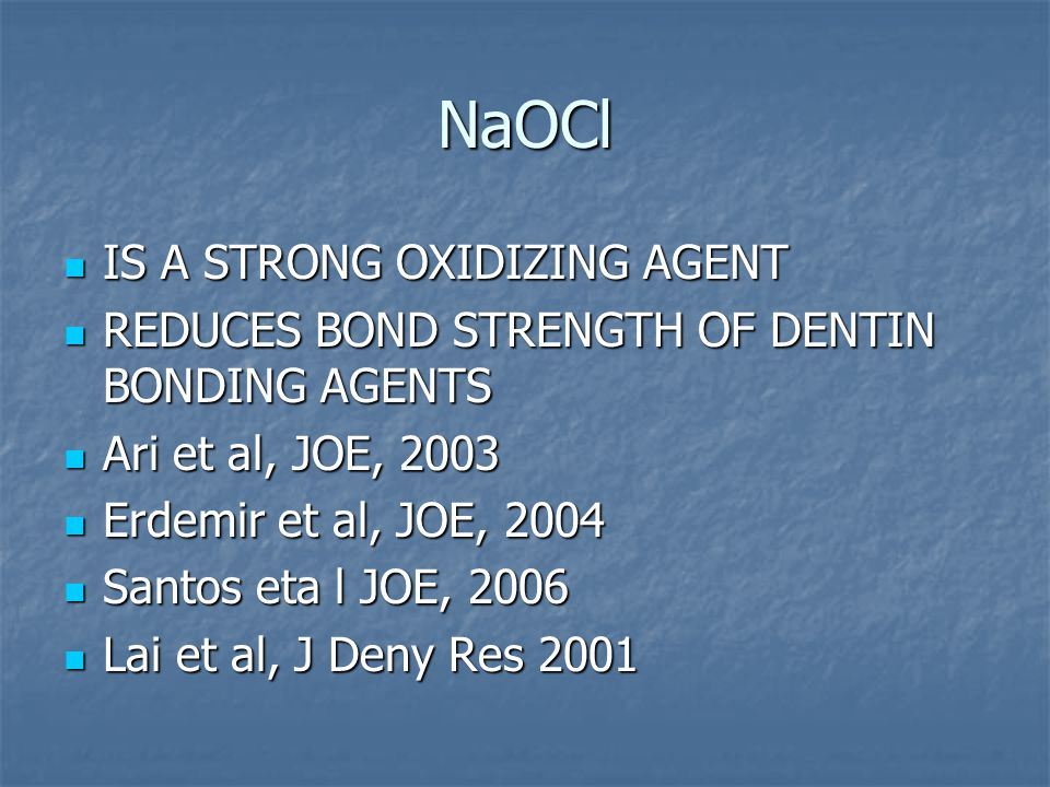 NaOCl IS A STRONG OXIDIZING AGENT IS A STRONG OXIDIZING AGENT REDUCES BOND STRENGTH OF DENTIN BONDING AGENTS REDUCES BOND STRENGTH OF DENTIN BONDING AGENTS Ari et al, JOE, 2003 Ari et al, JOE, 2003 Erdemir et al, JOE, 2004 Erdemir et al, JOE, 2004 Santos eta l JOE, 2006 Santos eta l JOE, 2006 Lai et al, J Deny Res 2001 Lai et al, J Deny Res 2001
