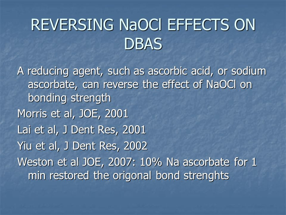 REVERSING NaOCl EFFECTS ON DBAS A reducing agent, such as ascorbic acid, or sodium ascorbate, can reverse the effect of NaOCl on bonding strength Morris et al, JOE, 2001 Lai et al, J Dent Res, 2001 Yiu et al, J Dent Res, 2002 Weston et al JOE, 2007: 10% Na ascorbate for 1 min restored the origonal bond strenghts