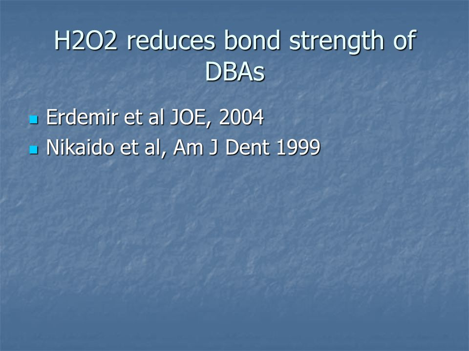 H2O2 reduces bond strength of DBAs Erdemir et al JOE, 2004 Erdemir et al JOE, 2004 Nikaido et al, Am J Dent 1999 Nikaido et al, Am J Dent 1999