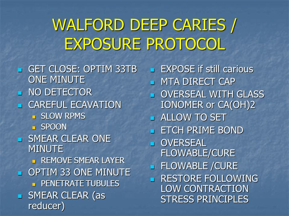 WALFORD DEEP CARIES / EXPOSURE PROTOCOL GET CLOSE: OPTIM 33TB ONE MINUTE GET CLOSE: OPTIM 33TB ONE MINUTE NO DETECTOR NO DETECTOR CAREFUL ECAVATION CAREFUL ECAVATION SLOW RPMS SLOW RPMS SPOON SPOON SMEAR CLEAR ONE MINUTE SMEAR CLEAR ONE MINUTE REMOVE SMEAR LAYER REMOVE SMEAR LAYER OPTIM 33 ONE MINUTE OPTIM 33 ONE MINUTE PENETRATE TUBULES PENETRATE TUBULES SMEAR CLEAR (as reducer) SMEAR CLEAR (as reducer) EXPOSE if still carious EXPOSE if still carious MTA DIRECT CAP MTA DIRECT CAP OVERSEAL WITH GLASS IONOMER or CA(OH)2 OVERSEAL WITH GLASS IONOMER or CA(OH)2 ALLOW TO SET ALLOW TO SET ETCH PRIME BOND ETCH PRIME BOND OVERSEAL FLOWABLE/CURE OVERSEAL FLOWABLE/CURE FLOWABLE /CURE FLOWABLE /CURE RESTORE FOLLOWING LOW CONTRACTION STRESS PRINCIPLES RESTORE FOLLOWING LOW CONTRACTION STRESS PRINCIPLES